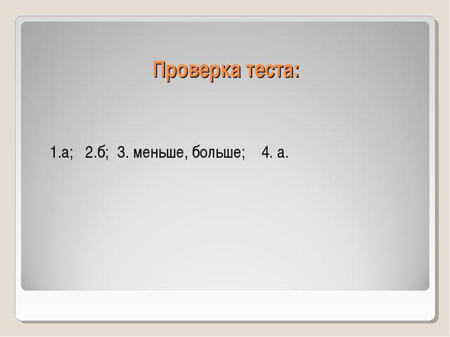 Проверка теста: 1.а; 2.б; 3. меньше, больше; 4. а.