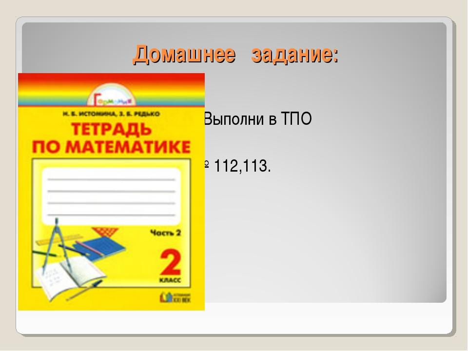 Домашнее задание: 1. Выполни в ТПО № 112,113 № 112,113.