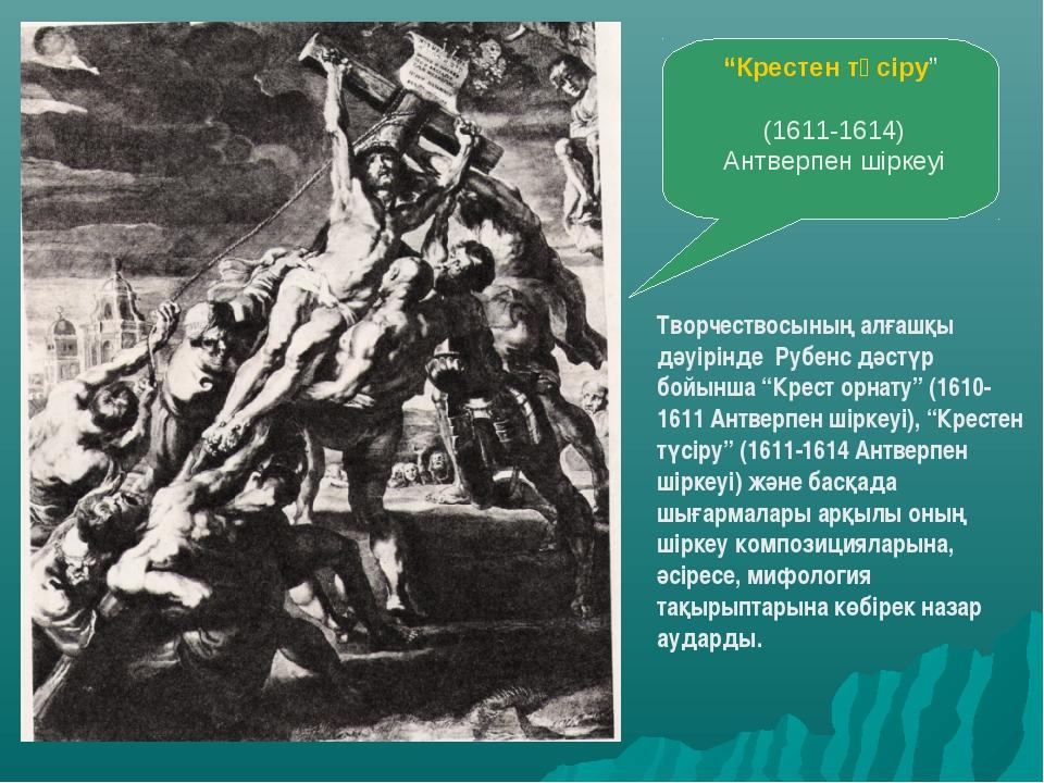 """""""Крестен түсiру"""" (1611-1614) Антверпен шiркеуi Творчествосының алғашқы дәуiрi..."""
