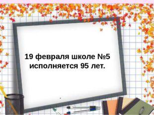 . 19 февраля школе №5 исполняется 95 лет.