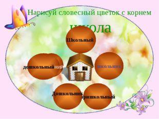 дошкольныйНИЙ Нарисуй словесный цветок с корнем школа Школьный пришкольный ш