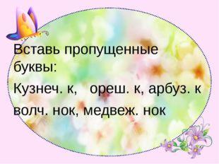 Вставь пропущенные буквы: Кузнеч. к, ореш. к, арбуз. к волч. нок, медвеж. нок
