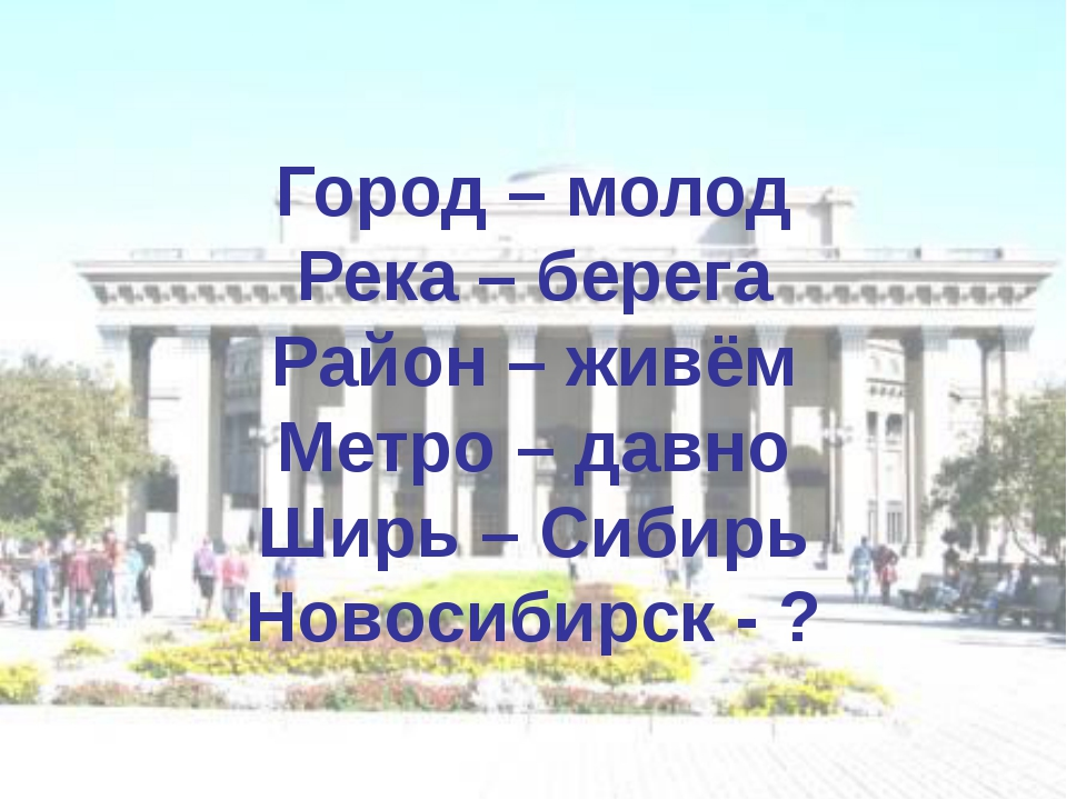 Город – молод Река – берега Район – живём Метро – давно Ширь – Сибирь Новоси...