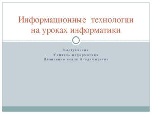 Выступление Учитель информатики Иванченко нелли Владимировна Информационные т