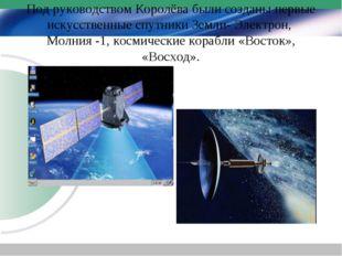 Под руководством Королёва были созданы первые искусственные спутники Земли- Э