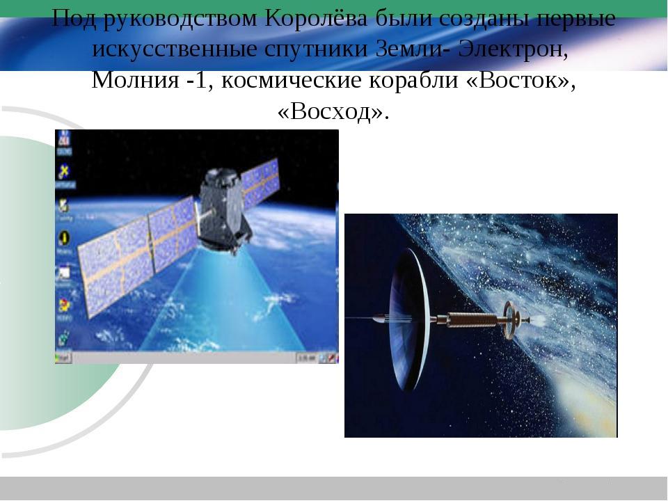 Под руководством Королёва были созданы первые искусственные спутники Земли- Э...