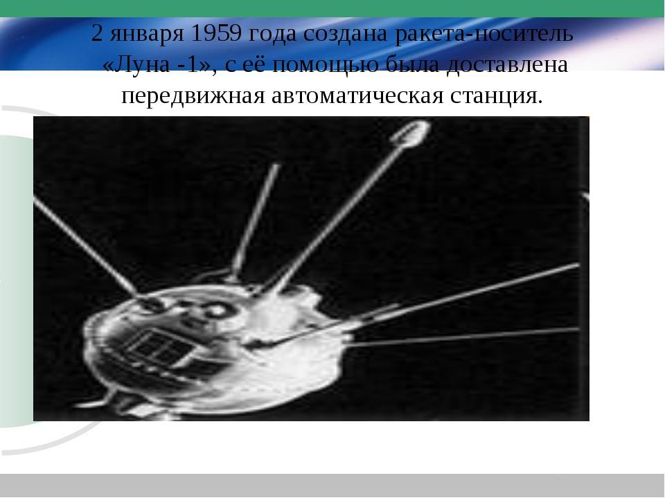 2 января 1959 года создана ракета-носитель «Луна -1», с её помощью была доста...