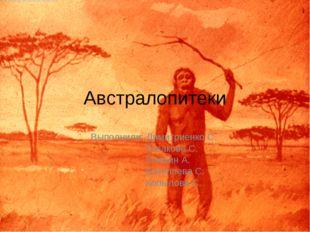 Австралопитеки Выполнили: Димитриенко С. Казакова С. Клюкин А. Коноплева С. К