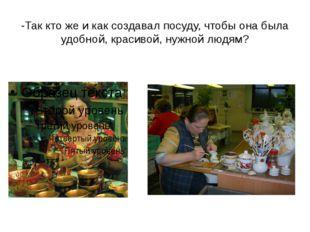 -Так кто же и как создавал посуду, чтобы она была удобной, красивой, нужной л