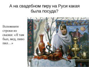 А на свадебном пиру на Руси какая была посуда? Вспомните строки из сказки: «Я