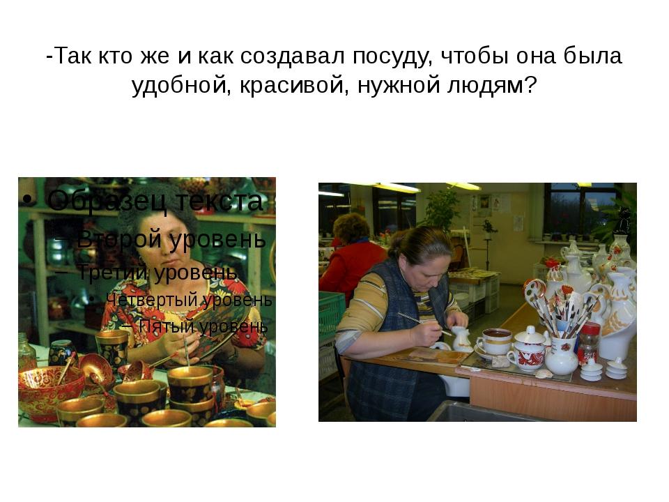 -Так кто же и как создавал посуду, чтобы она была удобной, красивой, нужной л...