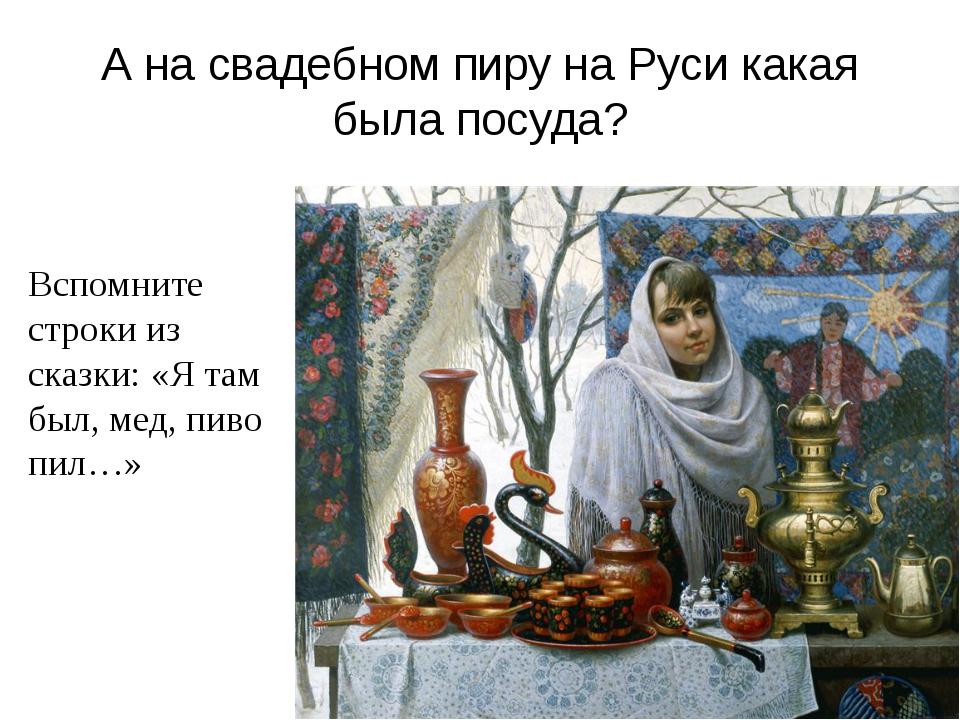 А на свадебном пиру на Руси какая была посуда? Вспомните строки из сказки: «Я...