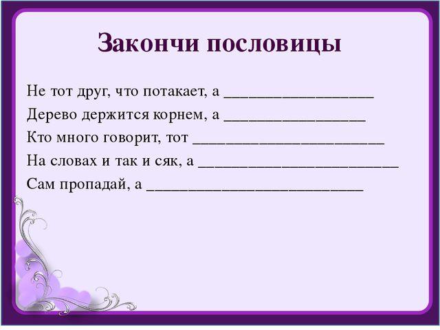 Закончи пословицы Не тот друг, что потакает, а __________________ Дерево держ...