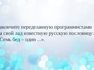 Закончите переделанную программистами на свой лад известную русскую пословицу