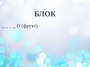 БЛОК Я _ _ _ _ О (фрукт)