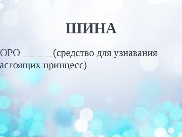 ШИНА ГОРО _ _ _ _ (средство для узнавания настоящих принцесс)