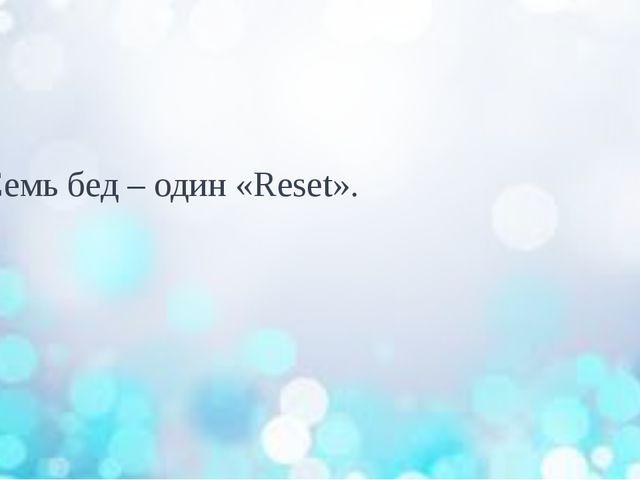 Семь бед – один «Reset».