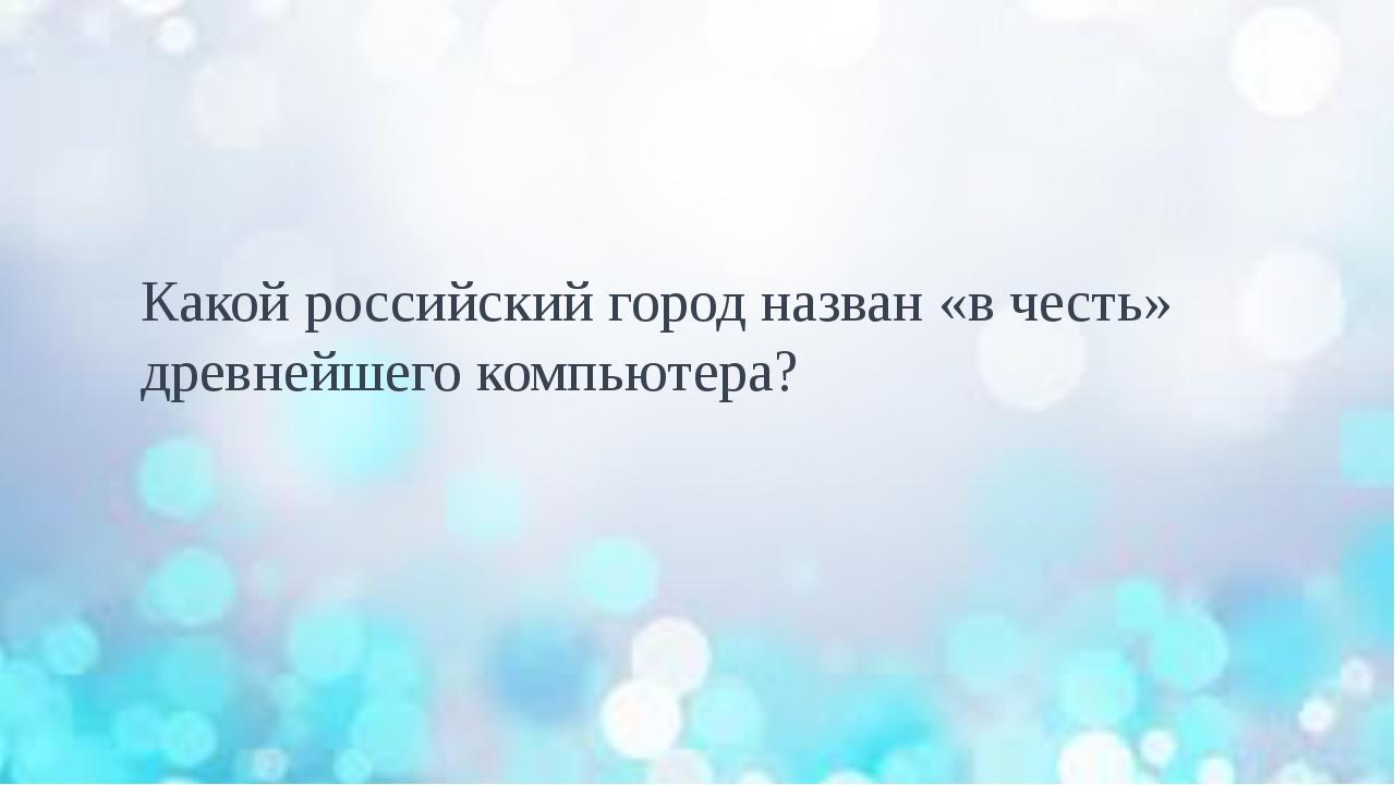 Какой российский город назван «в честь» древнейшего компьютера?