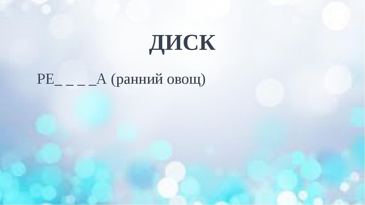 ДИСК РЕ_ _ _ _А (ранний овощ)