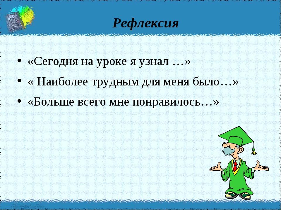 Рефлексия * «Сегодня на уроке я узнал …» « Наиболее трудным для меня было…»...