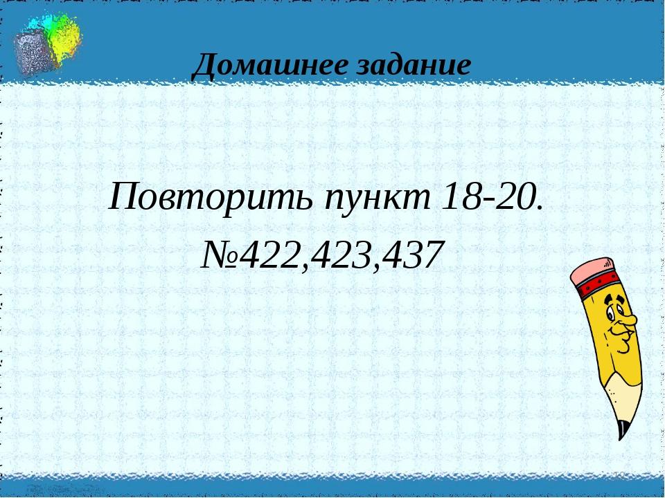Домашнее задание Повторить пункт 18-20. №422,423,437 *