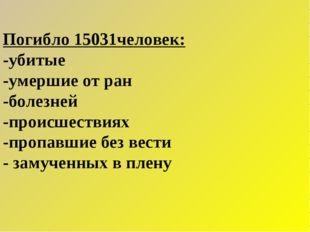 Погибло 15031человек: -убитые -умершие от ран -болезней -происшествиях -проп