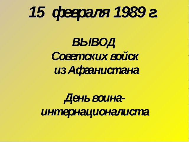 15 февраля 1989 г. ВЫВОД Советских войск из Афганистана День воина- интернаци...