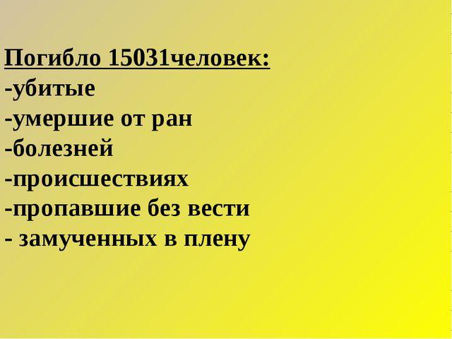 Погибло 15031человек: -убитые -умершие от ран -болезней -происшествиях -проп...