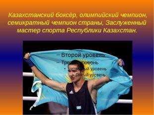 Казахстанскийбоксёр,олимпийский чемпион, семикратный чемпион страны,Заслу