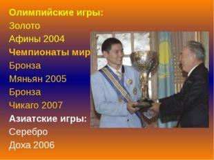 Олимпийские игры: Золото Афины 2004 Чемпионаты мира: Бронза Мяньян 2005 Бронз