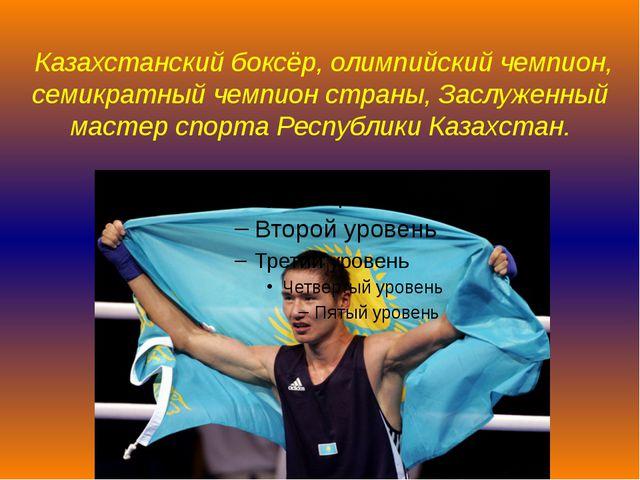 Казахстанскийбоксёр,олимпийский чемпион, семикратный чемпион страны,Заслу...