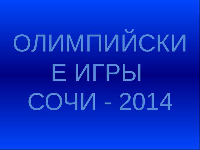 ОЛИМПИЙСКИЕ ИГРЫ СОЧИ - 2014
