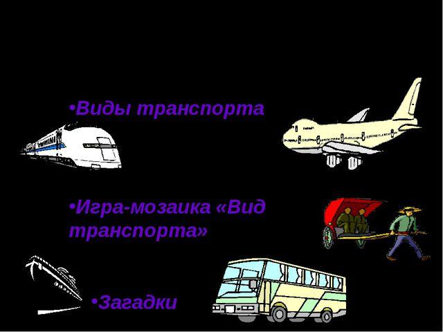 Виды транспорта Игра-мозаика «Вид транспорта» Загадки