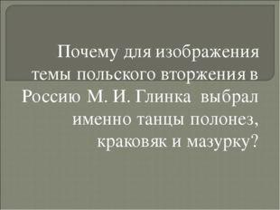 Почему для изображения темы польского вторжения в Россию М. И. Глинка выбрал