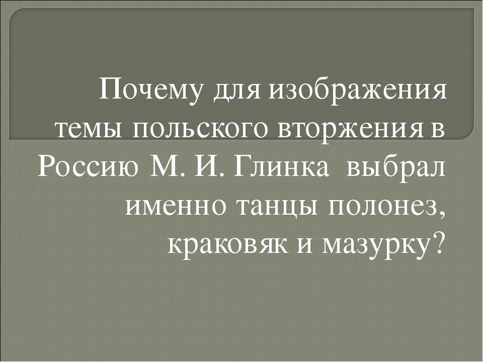 Почему для изображения темы польского вторжения в Россию М. И. Глинка выбрал...