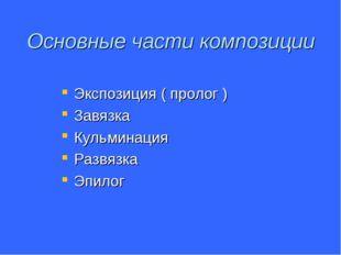 Основные части композиции Экспозиция ( пролог ) Завязка Кульминация Развязка