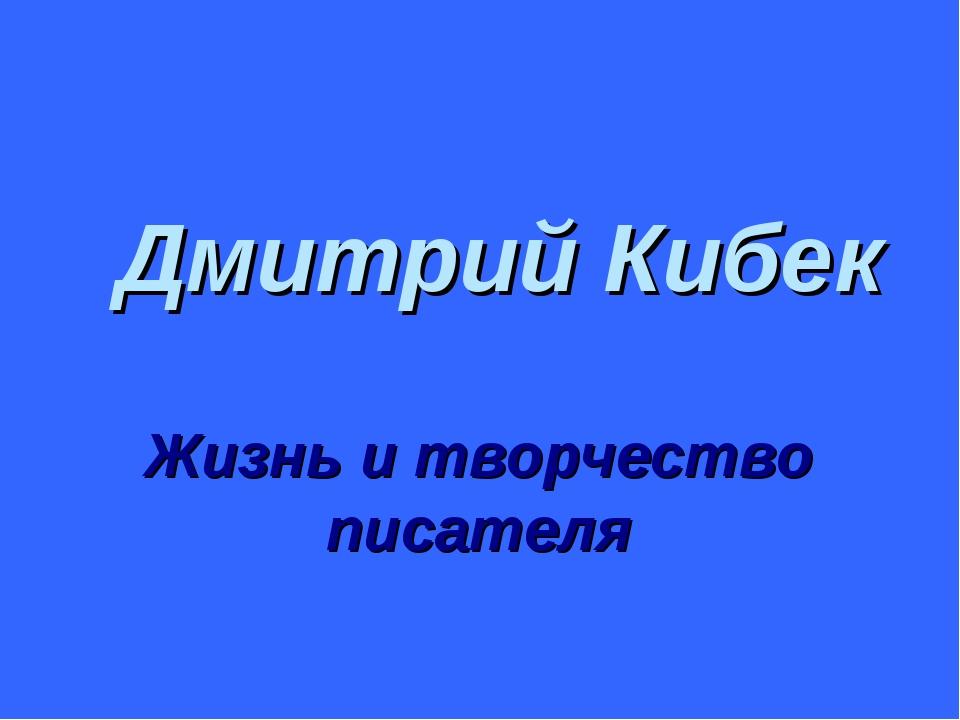 Дмитрий Кибек Жизнь и творчество писателя