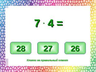 28 27 26 Кликни на правильный ответ 7 . 4 =