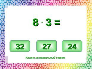 24 32 27 Кликни на правильный ответ 8 . 3 =