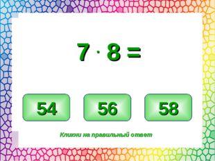 56 54 58 Кликни на правильный ответ 7 . 8 =