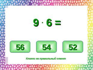 54 56 52 Кликни на правильный ответ 9 . 6 =