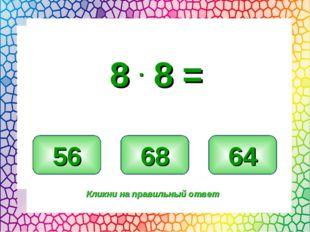 64 56 68 Кликни на правильный ответ 8 . 8 =