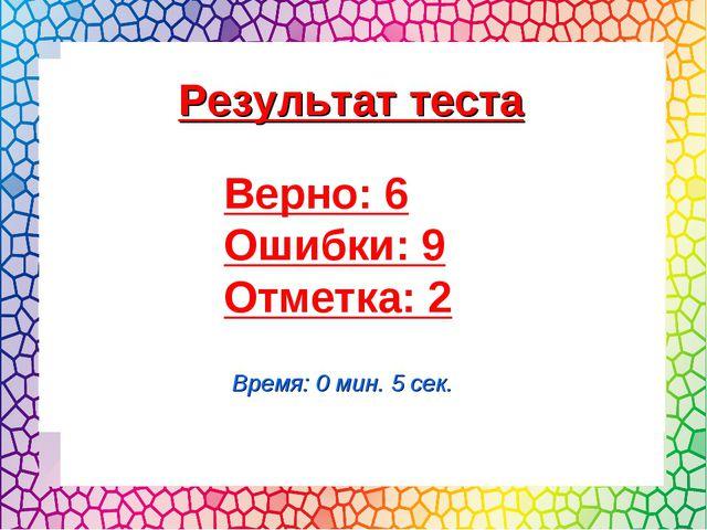 Верно: 6 Ошибки: 9 Отметка: 2 Время: 0 мин. 5 сек. Результат теста