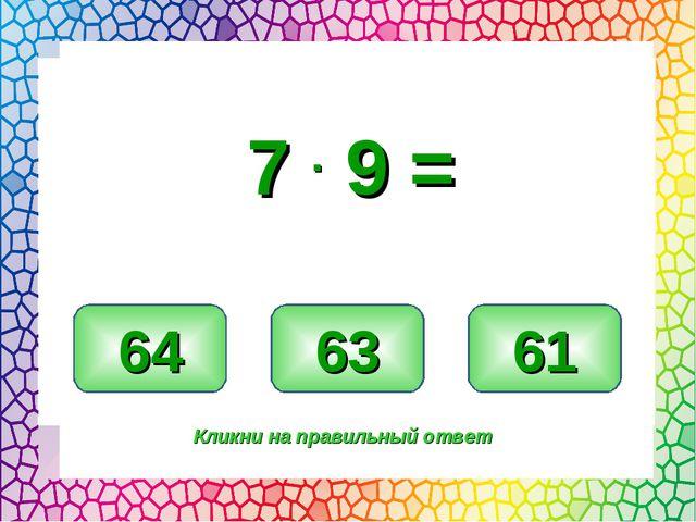 63 64 61 Кликни на правильный ответ 7 . 9 =