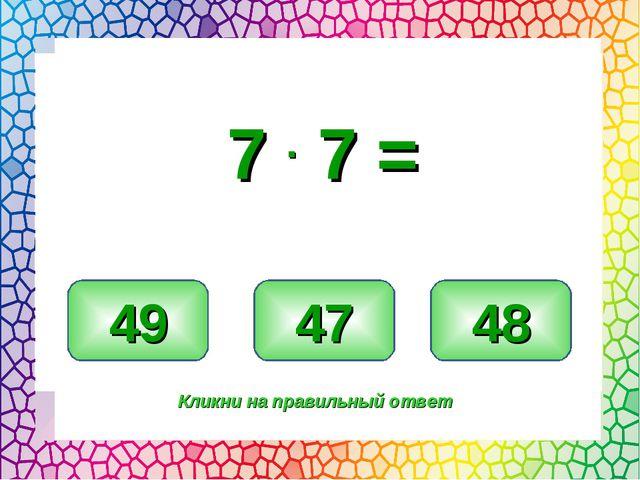 49 47 48 Кликни на правильный ответ 7 . 7 =