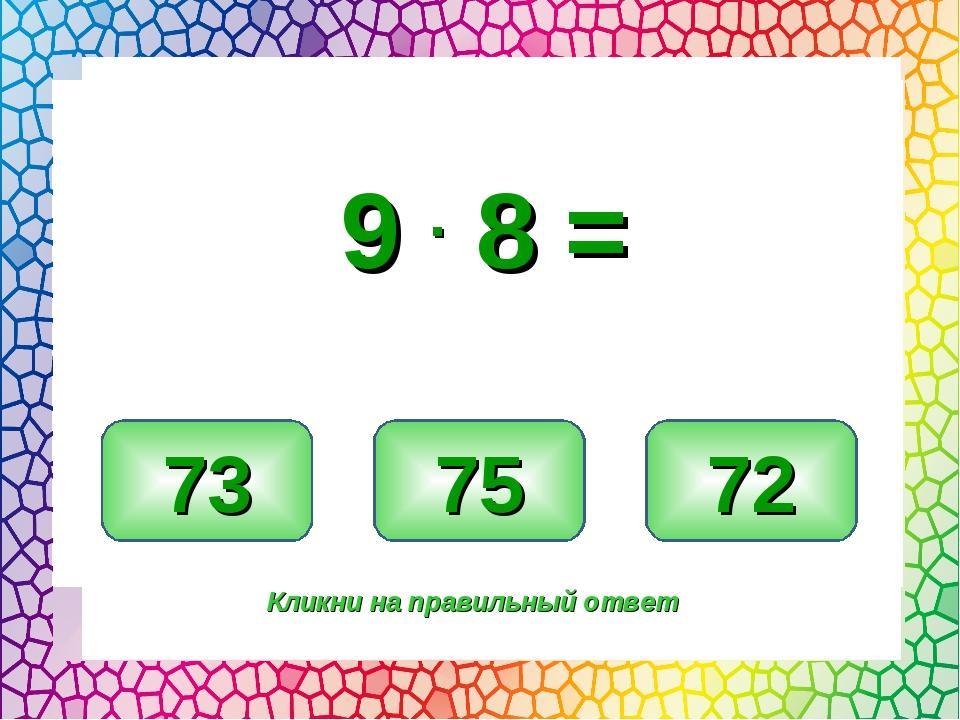 72 73 75 Кликни на правильный ответ 9 . 8 =
