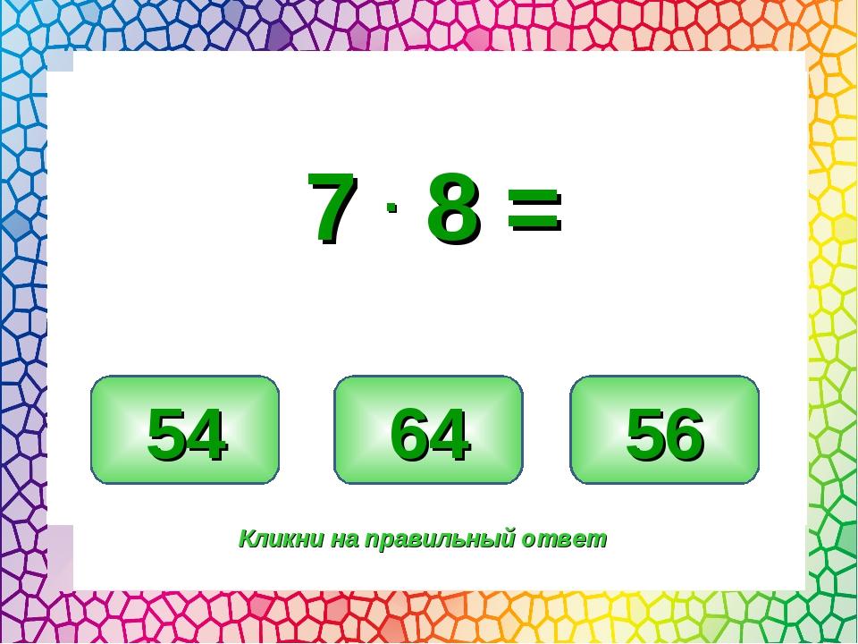 56 54 64 Кликни на правильный ответ 7 . 8 =
