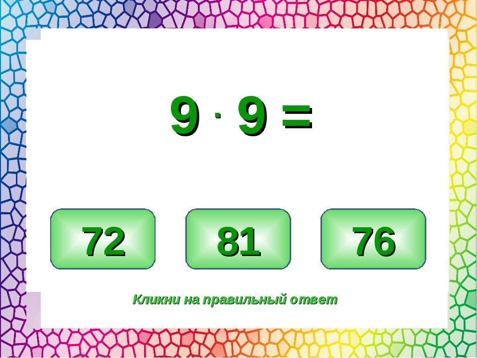 81 72 76 Кликни на правильный ответ 9 . 9 =