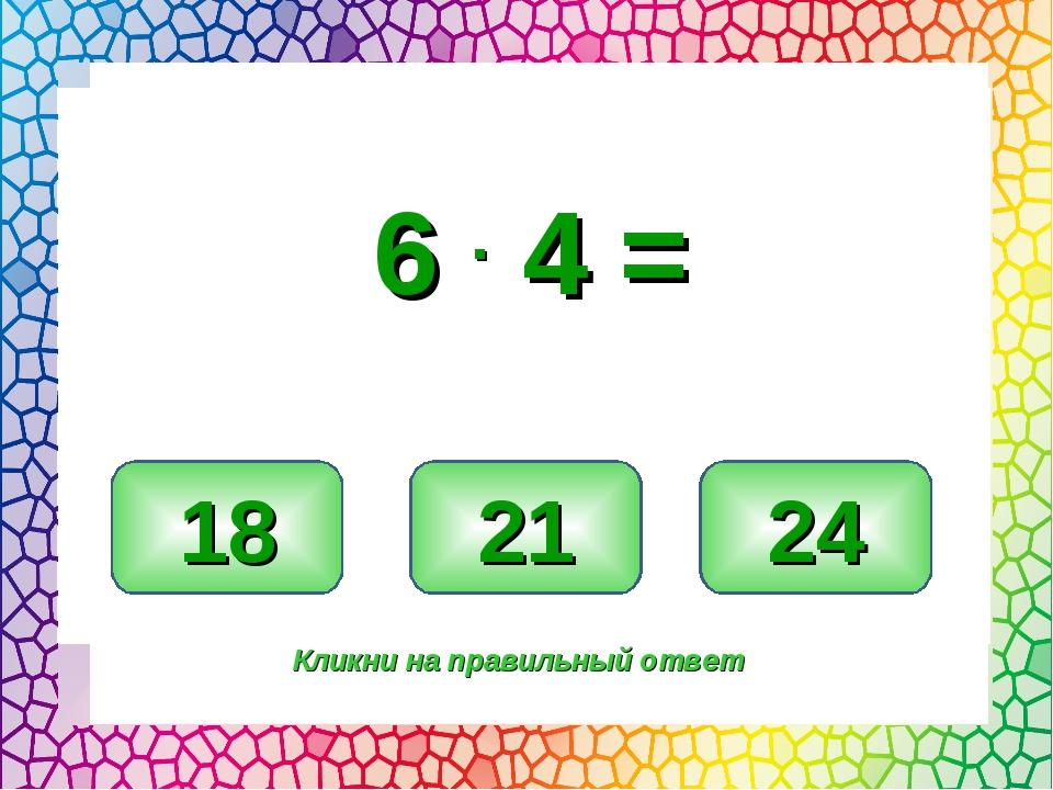 24 18 21 Кликни на правильный ответ 6 . 4 =