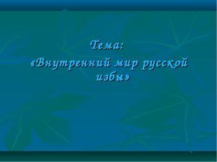 Тема: «Внутренний мир русской избы»